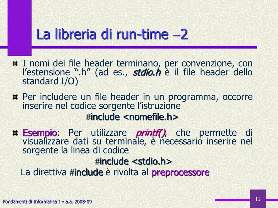 Fondamenti di Informatica I a.a. 2008-09 11 stdio.h I nomi dei file header terminano, per convenzione, con lestensione.h (ad es., stdio.h è il file he
