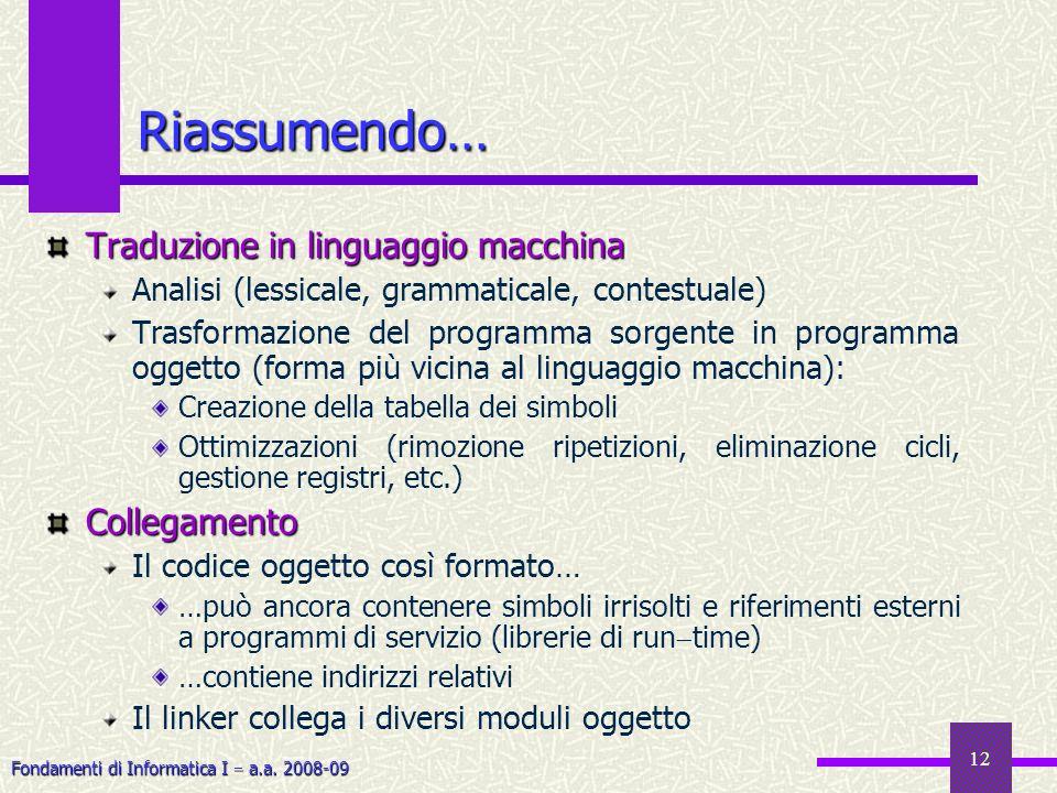 Fondamenti di Informatica I a.a. 2008-09 12 Riassumendo… Traduzione in linguaggio macchina Analisi (lessicale, grammaticale, contestuale) Trasformazio