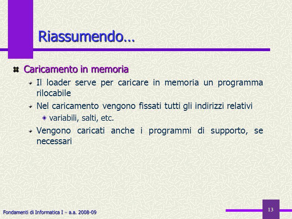 Fondamenti di Informatica I a.a. 2008-09 13 Riassumendo… Caricamento in memoria Il loader serve per caricare in memoria un programma rilocabile Nel ca