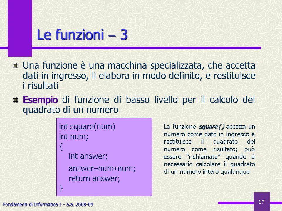 Fondamenti di Informatica I a.a. 2008-09 17 Le funzioni 3 Una funzione è una macchina specializzata, che accetta dati in ingresso, li elabora in modo