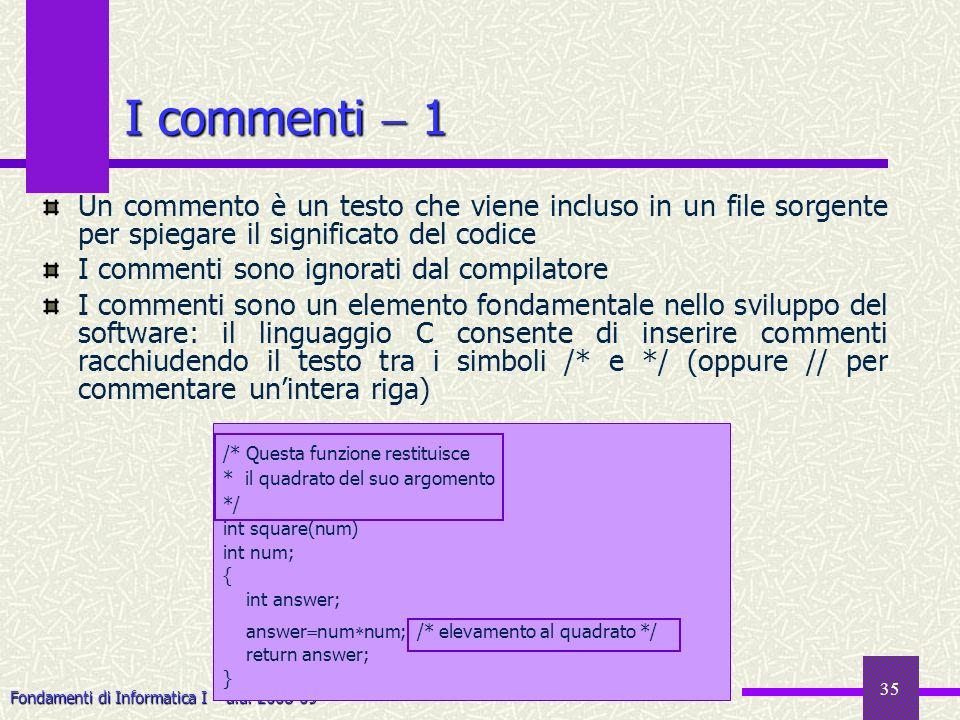 Fondamenti di Informatica I a.a. 2008-09 35 /* Questa funzione restituisce * il quadrato del suo argomento */ int square(num) int num; { int answer; a
