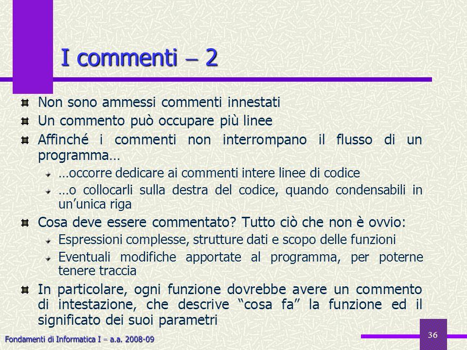 Fondamenti di Informatica I a.a. 2008-09 36 Non sono ammessi commenti innestati Un commento può occupare più linee Affinché i commenti non interrompan