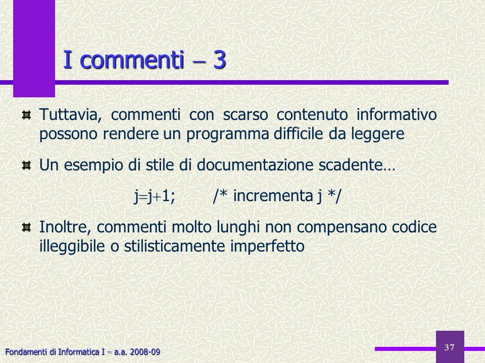 Fondamenti di Informatica I a.a. 2008-09 37 Tuttavia, commenti con scarso contenuto informativo possono rendere un programma difficile da leggere Un e
