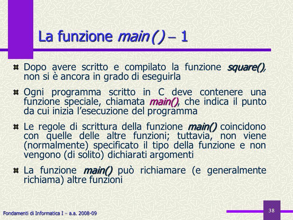 Fondamenti di Informatica I a.a. 2008-09 38 square() Dopo avere scritto e compilato la funzione square(), non si è ancora in grado di eseguirla main()