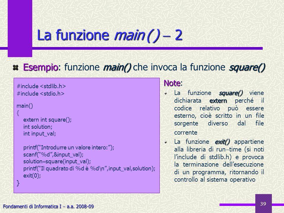 Fondamenti di Informatica I a.a. 2008-09 39 La funzione main ( ) 2 #include main() { extern int square(); int solution; int input_val; printf(Introdur