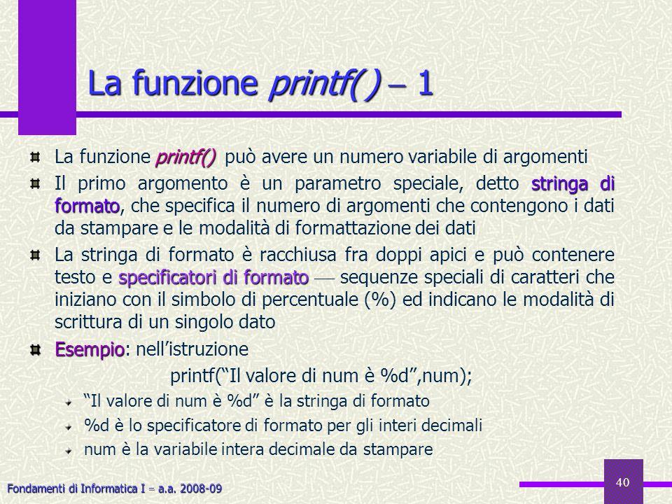 Fondamenti di Informatica I a.a. 2008-09 40 printf() La funzione printf() può avere un numero variabile di argomenti stringa di formato Il primo argom