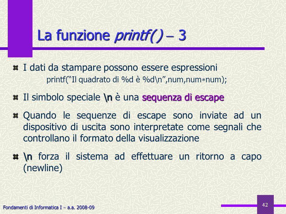 Fondamenti di Informatica I a.a. 2008-09 42 I dati da stampare possono essere espressioni printf(Il quadrato di %d è %d\n,num,num num); \nsequenza di