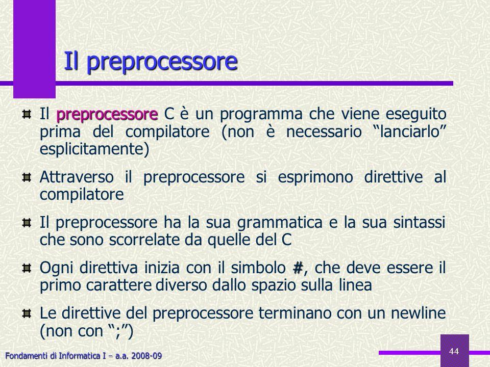 Fondamenti di Informatica I a.a. 2008-09 44 preprocessore Il preprocessore C è un programma che viene eseguito prima del compilatore (non è necessario