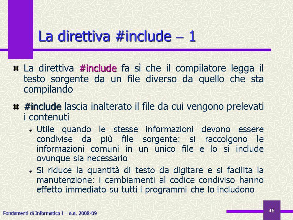 Fondamenti di Informatica I a.a. 2008-09 46 #include La direttiva #include fa sì che il compilatore legga il testo sorgente da un file diverso da quel
