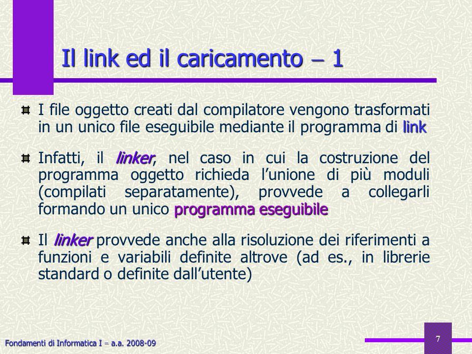 Fondamenti di Informatica I a.a. 2008-09 7 link I file oggetto creati dal compilatore vengono trasformati in un unico file eseguibile mediante il prog