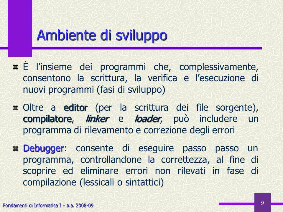 Fondamenti di Informatica I a.a. 2008-09 9 Ambiente di sviluppo È linsieme dei programmi che, complessivamente, consentono la scrittura, la verifica e