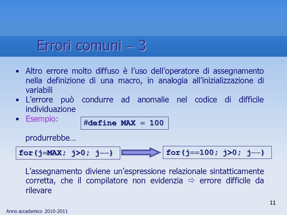 Anno accademico 2010-2011 11 Altro errore molto diffuso è luso delloperatore di assegnamento nella definizione di una macro, in analogia allinizializzazione di variabili Lerrore può condurre ad anomalie nel codice di difficile individuazione Esempio:Esempio: produrrebbe… Lassegnamento diviene unespressione relazionale sintatticamente corretta, che il compilatore non evidenzia errore difficile da rilevare define MAX 100 define MAX 100 for(j 100; j>0; j ) for(j MAX; j>0; j ) Errori comuni 3