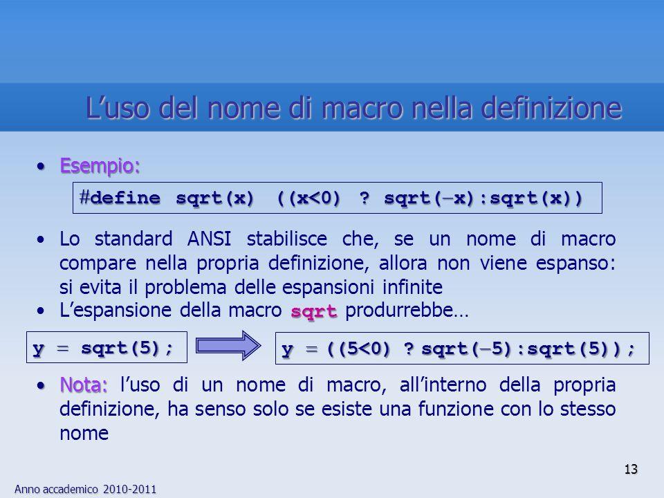 Anno accademico 2010-2011 13 Esempio:Esempio: Lo standard ANSI stabilisce che, se un nome di macro compare nella propria definizione, allora non viene espanso: si evita il problema delle espansioni infinite sqrtLespansione della macro sqrt produrrebbe… Nota:Nota: luso di un nome di macro, allinterno della propria definizione, ha senso solo se esiste una funzione con lo stesso nome define sqrt(x) ((x<0) .