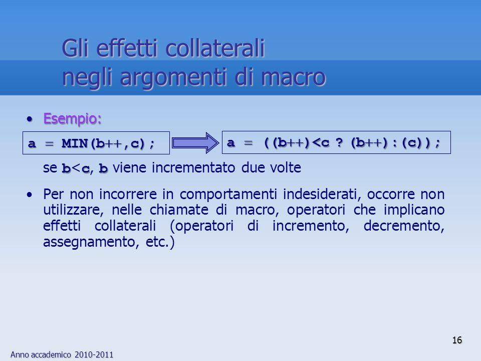 Anno accademico 2010-2011 16 Esempio:Esempio: bcb se b < c, b viene incrementato due volte Per non incorrere in comportamenti indesiderati, occorre non utilizzare, nelle chiamate di macro, operatori che implicano effetti collaterali (operatori di incremento, decremento, assegnamento, etc.) a ((b )<c .