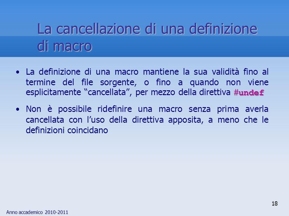 Anno accademico 2010-2011 18 undefLa definizione di una macro mantiene la sua validità fino al termine del file sorgente, o fino a quando non viene esplicitamente cancellata, per mezzo della direttiva undef Non è possibile ridefinire una macro senza prima averla cancellata con luso della direttiva apposita, a meno che le definizioni coincidano La cancellazione di una definizione di macro