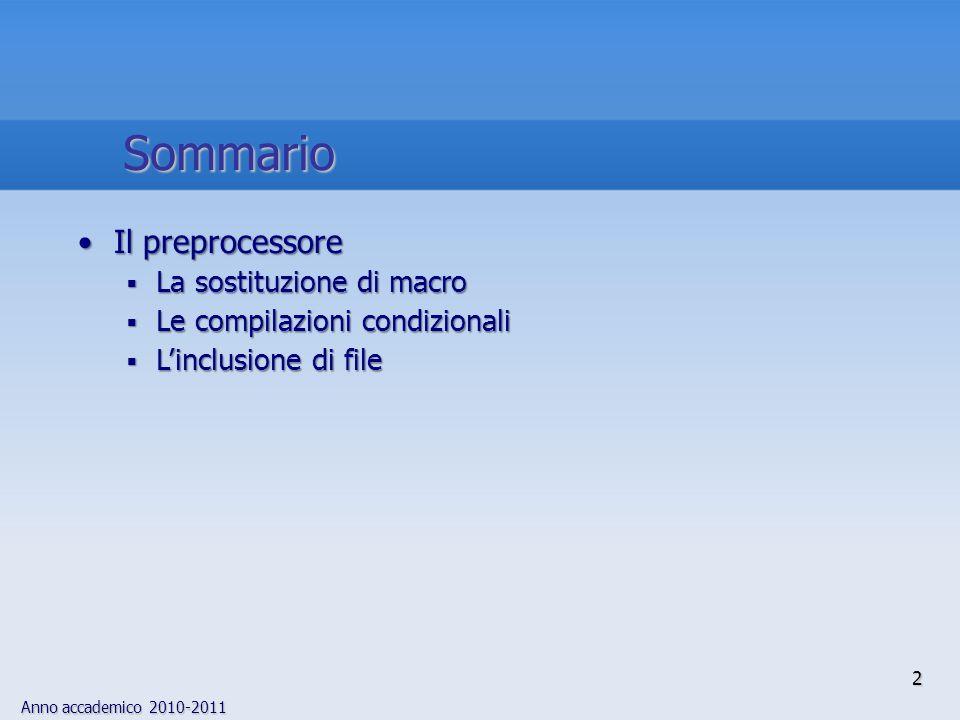 Anno accademico 2010-2011 3 preprocessoreIl preprocessore del linguaggio C è un programma a sé stante, che viene eseguito prima del compilatore, con propri lessico e sintassi, orientati alle linee Le principali funzioni offerte dal preprocessore sono: Elaborazione di macro Elaborazione di macro Inclusione di file sorgente Inclusione di file sorgente Compilazione condizionale Compilazione condizionale, che consente di compilare porzio- ni distinte di codice sorgente in dipendenza del valore di unespressione aritmetica diesisTutte le direttive per il preprocessore iniziano con il carattere diesis, (il cancelletto), che deve essere il primo carattere della linea a meno di spazi bianchi Introduzione 1