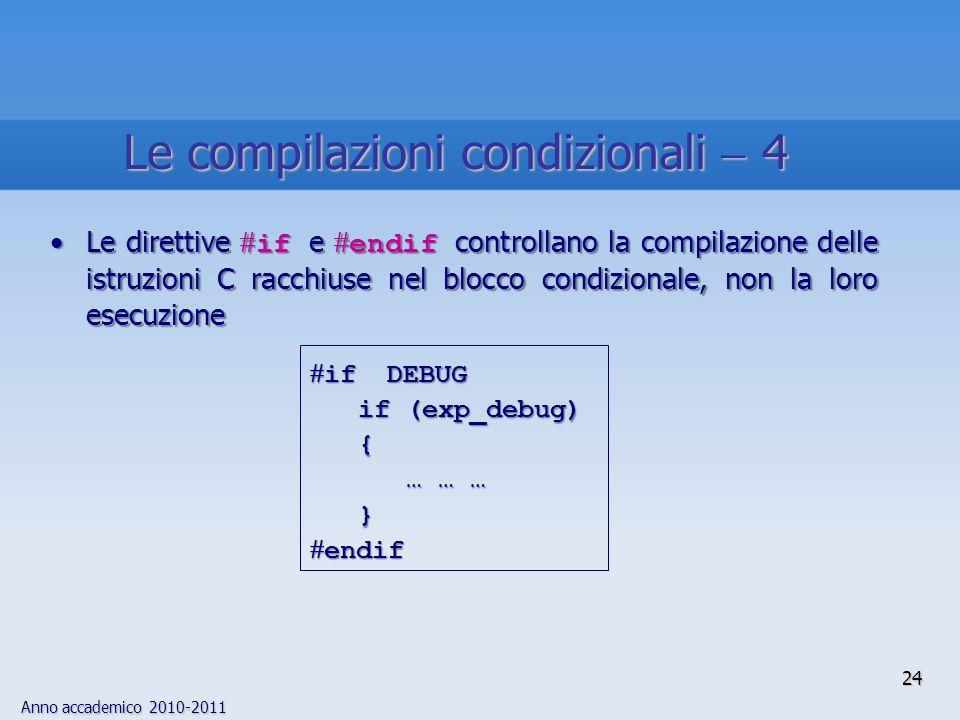 Anno accademico 2010-2011 Le direttive if e endif controllano la compilazione delle istruzioni C racchiuse nel blocco condizionale, non la loro esecuzioneLe direttive if e endif controllano la compilazione delle istruzioni C racchiuse nel blocco condizionale, non la loro esecuzione 24 if DEBUG if DEBUG if (exp_debug) if (exp_debug) { … … … … … … } endif endif Le compilazioni condizionali 4