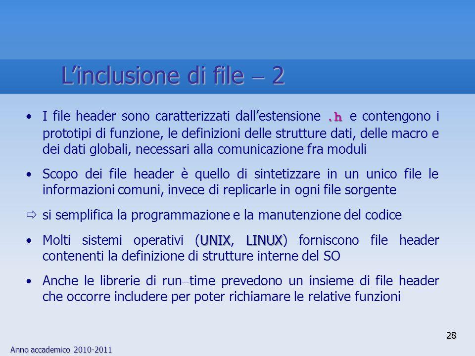 Anno accademico 2010-2011 28.hI file header sono caratterizzati dallestensione.h e contengono i prototipi di funzione, le definizioni delle strutture dati, delle macro e dei dati globali, necessari alla comunicazione fra moduli Scopo dei file header è quello di sintetizzare in un unico file le informazioni comuni, invece di replicarle in ogni file sorgente si semplifica la programmazione e la manutenzione del codice UNIXLINUXMolti sistemi operativi (UNIX, LINUX) forniscono file header contenenti la definizione di strutture interne del SO Anche le librerie di run time prevedono un insieme di file header che occorre includere per poter richiamare le relative funzioni Linclusione di file 2
