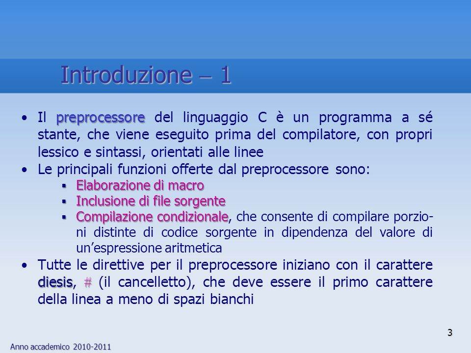 Anno accademico 2010-2011 4 Le direttive del preprocessore possono apparire ovunque nel codice sorgente (prima, dopo, o inframmezzate a istruzioni C) macroUna definizione di macro termina con un newline invece che con un punto e virgola backslash\Per suddividere una definizione di macro su più linee occorre dunque inserire un backslash, \, immediatamente prima del newline Esempio:Esempio: define LONG_MACRO Questa è una macro molto lunga\ define LONG_MACRO Questa è una macro molto lunga\ che si estende su due linee Introduzione 2