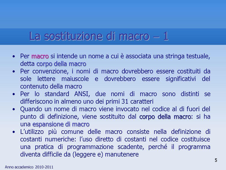Anno accademico 2010-2011 5 macro corpo della macroPer macro si intende un nome a cui è associata una stringa testuale, detta corpo della macro Per convenzione, i nomi di macro dovrebbero essere costituiti da sole lettere maiuscole e dovrebbero essere significativi del contenuto della macro Per lo standard ANSI, due nomi di macro sono distinti se differiscono in almeno uno dei primi 31 caratteri corpo della macro espansione di macroQuando un nome di macro viene invocato nel codice al di fuori del punto di definizione, viene sostituito dal corpo della macro: si ha una espansione di macro Lutilizzo più comune delle macro consiste nella definizione di costanti numeriche: luso diretto di costanti nel codice costituisce una pratica di programmazione scadente, perché il programma diventa difficile da (leggere e) manutenere La sostituzione di macro 1