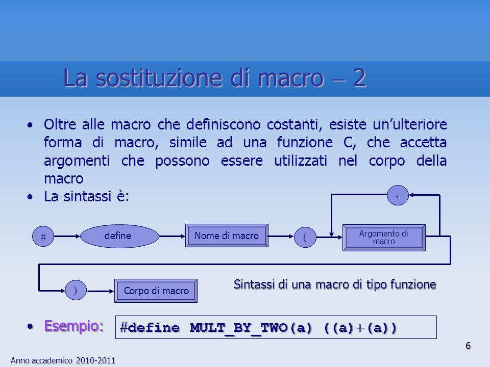 Anno accademico 2010-2011 6 Oltre alle macro che definiscono costanti, esiste unulteriore forma di macro, simile ad una funzione C, che accetta argomenti che possono essere utilizzati nel corpo della macro La sintassi è: Esempio:Esempio: define MULT_BY_TWO(a) ((a) (a)) define MULT_BY_TWO(a) ((a) (a)) ) Argomento di macro define Corpo di macro, ( Nome di macro Sintassi di una macro di tipo funzione La sostituzione di macro 2