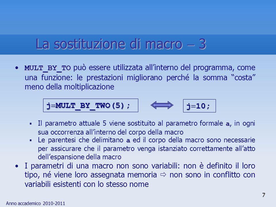 Anno accademico 2010-2011 8 Le macro vengono normalmente eseguite più velocemente delle funzioni, perché non è necessario il salvataggio degli argomenti sullo stack Esempio:Esempio: Trasformazione da maiuscole a minuscole, nel caso di codifica ASCII La conversione di funzioni in macro comporta effetti significativi sui tempi di esecuzione del programma quando la frequenza di attivazione della funzione è elevata define TO_LOWER(c) ((c) (a A)) define TO_LOWER(c) ((c) (a A)) La sostituzione di macro 4