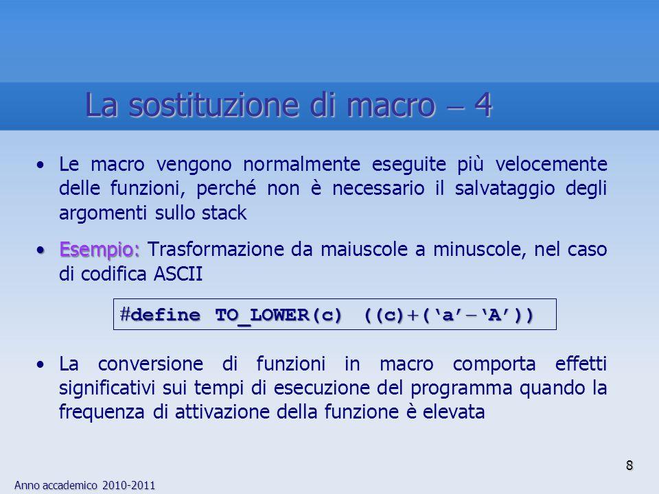 Anno accademico 2010-2011 19 Sia macro che funzioni consentono di rappresentare con un singolo nome (alias) un insieme di operazioniSia macro che funzioni consentono di rappresentare con un singolo nome (alias) un insieme di operazioni VantaggiVantaggi Le macro sono più veloci, perché non richiedono le operazioni connesse con le chiamate di funzione (salvataggio del contesto) Il numero degli argomenti delle macro è sempre soggetto a controllo da parte del compilatore Non è imposto alcun vincolo sul tipo degli argomenti (la stessa macro può essere utilizzata su più tipi di dati) Macro vs Funzioni 1