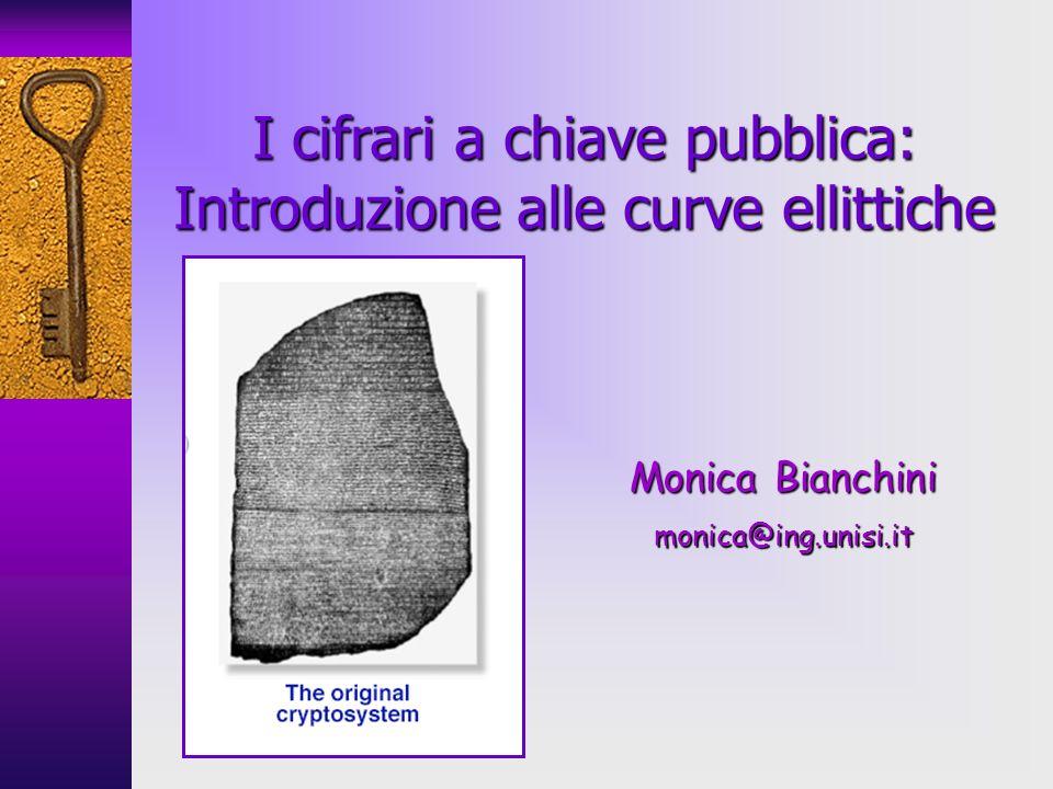 I cifrari a chiave pubblica: Introduzione alle curve ellittiche Monica Bianchini monica@ing.unisi.it
