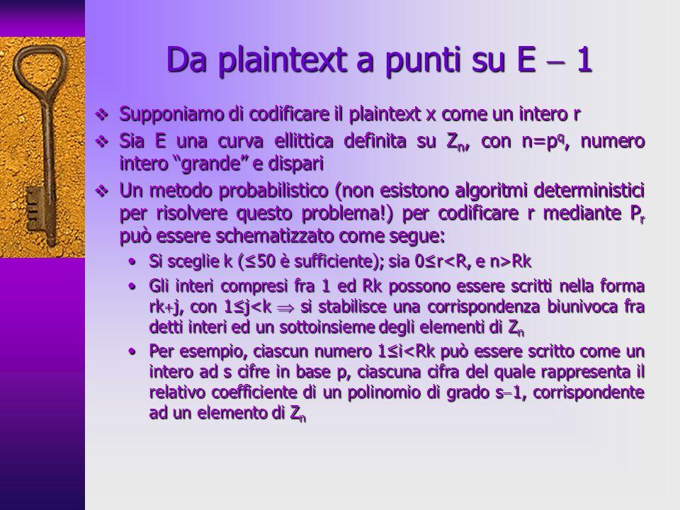 Supponiamo di codificare il plaintext x come un intero r Supponiamo di codificare il plaintext x come un intero r Sia E una curva ellittica definita su Z n, con n=p q, numero intero grande e dispari Sia E una curva ellittica definita su Z n, con n=p q, numero intero grande e dispari Un metodo probabilistico (non esistono algoritmi deterministici per risolvere questo problema!) per codificare r mediante P r può essere schematizzato come segue: Un metodo probabilistico (non esistono algoritmi deterministici per risolvere questo problema!) per codificare r mediante P r può essere schematizzato come segue: Si sceglie k (50 è sufficiente); sia 0r RkSi sceglie k (50 è sufficiente); sia 0r Rk Gli interi compresi fra 1 ed Rk possono essere scritti nella forma rk j, con 1j<k si stabilisce una corrispondenza biunivoca fra detti interi ed un sottoinsieme degli elementi di Z nGli interi compresi fra 1 ed Rk possono essere scritti nella forma rk j, con 1j<k si stabilisce una corrispondenza biunivoca fra detti interi ed un sottoinsieme degli elementi di Z n Per esempio, ciascun numero 1i<Rk può essere scritto come un intero ad s cifre in base p, ciascuna cifra del quale rappresenta il relativo coefficiente di un polinomio di grado s 1, corrispondente ad un elemento di Z nPer esempio, ciascun numero 1i<Rk può essere scritto come un intero ad s cifre in base p, ciascuna cifra del quale rappresenta il relativo coefficiente di un polinomio di grado s 1, corrispondente ad un elemento di Z n Da plaintext a punti su E 1