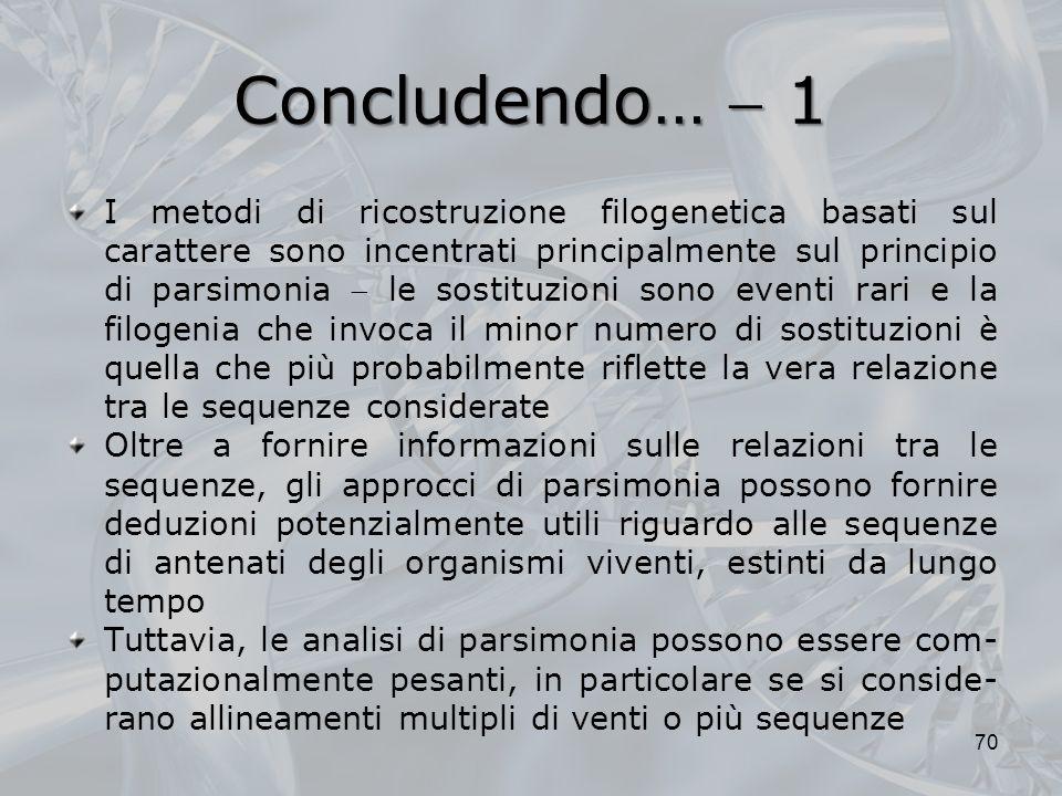 Concludendo… 1 70 I metodi di ricostruzione filogenetica basati sul carattere sono incentrati principalmente sul principio di parsimonia le sostituzio