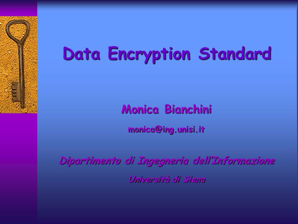 Introduzione Il 15 Maggio 1973, il National Bureau of Standards (NBS) pubblicò un invito, nel Registro Federale, per lemissione di un crittosistema standardIl 15 Maggio 1973, il National Bureau of Standards (NBS) pubblicò un invito, nel Registro Federale, per lemissione di un crittosistema standard nasce DES Data Encryption Standard, che è divenuto il crittosistema più usato nel mondo nasce DES Data Encryption Standard, che è divenuto il crittosistema più usato nel mondo DES fu sviluppato alla IBM, come evoluzione di un crittosistema più antico, LUCIFER, e fu pubblicato sul Registro Federale il 17 Marzo 1975DES fu sviluppato alla IBM, come evoluzione di un crittosistema più antico, LUCIFER, e fu pubblicato sul Registro Federale il 17 Marzo 1975 La definizione di DES è riportata nel Federal Information Processing Standards Publication 46, del 15 Gennaio 1977La definizione di DES è riportata nel Federal Information Processing Standards Publication 46, del 15 Gennaio 1977 DES viene revisionato con frequenza quinquennale da NBSDES viene revisionato con frequenza quinquennale da NBS
