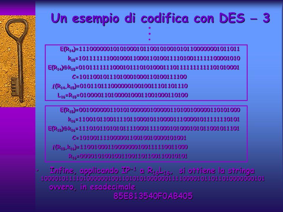 Infine, applicando IP -1 a R 16 L 16, si ottiene la stringaInfine, applicando IP -1 a R 16 L 16, si ottiene la stringa100001011110100000010011010101000000111100001011011010000000101 ovvero, in esadecimale ovvero, in esadecimale85E813540F0AB405 Un esempio di codifica con DES 3 E(R 14 )=111000000101010001011001010010101100000001011011 E(R 14 )=111000000101010001011001010010101100000001011011 k 15 =101111111001000110001101001111010011111100001010 k 15 =101111111001000110001101001111010011111100001010 E(R 14 ) k 15 =010111111100010111010100011101111111111101010001 C=10110010111010001000110100111100 C=10110010111010001000110100111100 (R 14,k 15 )=01011011100000010010011101101110 (R 14,k 15 )=01011011100000010010011101101110 L 16 =R 15 =01000011010000100011001000110100 L 16 =R 15 =01000011010000100011001000110100 E(R 15 )=001000000110101000000100000110100100000110101000 E(R 15 )=001000000110101000000100000110100100000110101000 k 16 =110010110011110110001011000011100001011111110101 k 16 =110010110011110110001011000011100001011111110101 E(R 15 ) k 16 =111010110101011110001111000101000101011001011101 C=10100111100000110010010000101001 C=10100111100000110010010000101001 (R 15,k 16 )=11001000110000000100111110011000 (R 15,k 16 )=11001000110000000100111110011000 R 16 =00001010010011001101100110010101 R 16 =00001010010011001101100110010101