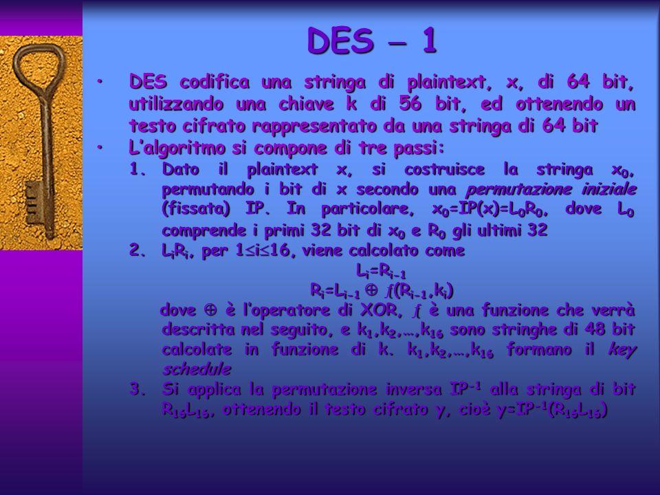 DES 1 DES codifica una stringa di plaintext, x, di 64 bit, utilizzando una chiave k di 56 bit, ed ottenendo un testo cifrato rappresentato da una stringa di 64 bitDES codifica una stringa di plaintext, x, di 64 bit, utilizzando una chiave k di 56 bit, ed ottenendo un testo cifrato rappresentato da una stringa di 64 bit Lalgoritmo si compone di tre passi:Lalgoritmo si compone di tre passi: 1.Dato il plaintext x, si costruisce la stringa x 0, permutando i bit di x secondo una permutazione iniziale (fissata) IP.