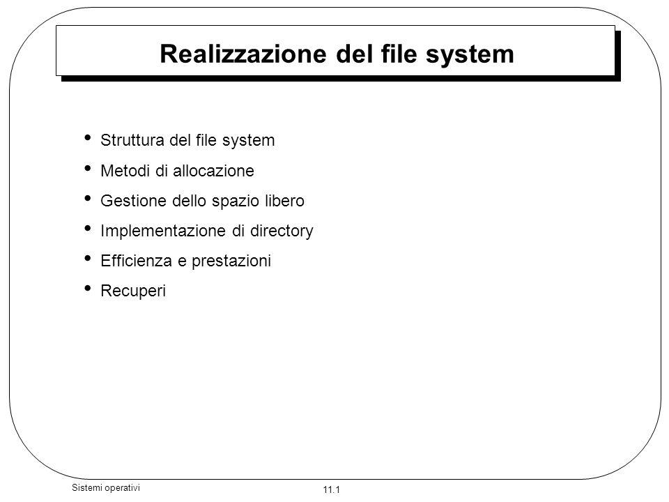 11.2 Sistemi operativi Struttura del file system Struttura di file –Unità di memoriazzazione logica –Collezione di informazioni correlate Il file system si trova nella memoria secondaria (dischi).