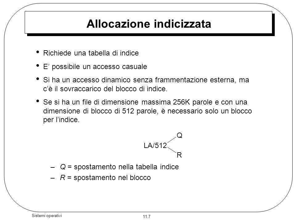 11.7 Sistemi operativi Allocazione indicizzata Richiede una tabella di indice E possibile un accesso casuale Si ha un accesso dinamico senza frammenta