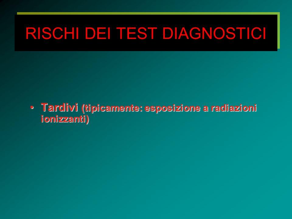 RISCHI DEI TEST DIAGNOSTICI Tardivi (tipicamente: esposizione a radiazioni ionizzanti)Tardivi (tipicamente: esposizione a radiazioni ionizzanti)