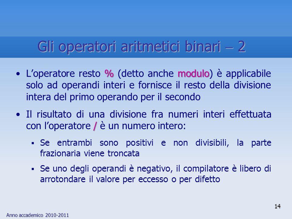 Anno accademico 2010-2011 %moduloLoperatore resto % (detto anche modulo) è applicabile solo ad operandi interi e fornisce il resto della divisione intera del primo operando per il secondo /Il risultato di una divisione fra numeri interi effettuata con loperatore / è un numero intero: Se entrambi sono positivi e non divisibili, la parte frazionaria viene troncata Se uno degli operandi è negativo, il compilatore è libero di arrotondare il valore per eccesso o per difetto 14 Gli operatori aritmetici binari 2