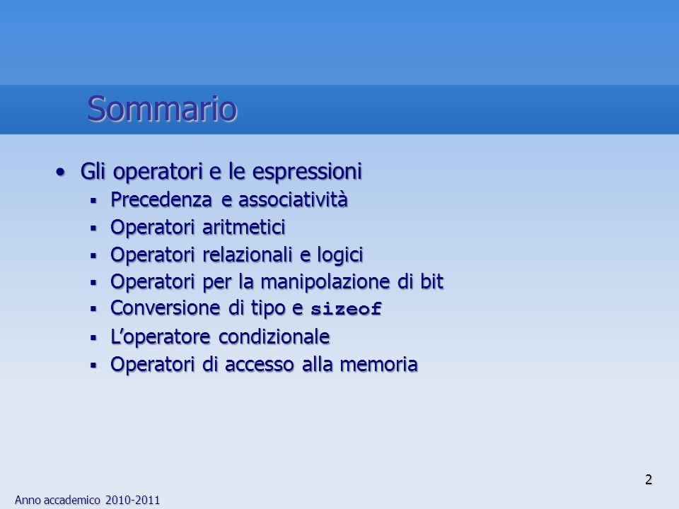 Anno accademico 2010-2011 2 Sommario Gli operatori e le espressioniGli operatori e le espressioni Precedenza e associatività Precedenza e associatività Operatori aritmetici Operatori aritmetici Operatori relazionali e logici Operatori relazionali e logici Operatori per la manipolazione di bit Operatori per la manipolazione di bit Conversione di tipo e sizeof Conversione di tipo e sizeof Loperatore condizionale Loperatore condizionale Operatori di accesso alla memoria Operatori di accesso alla memoria