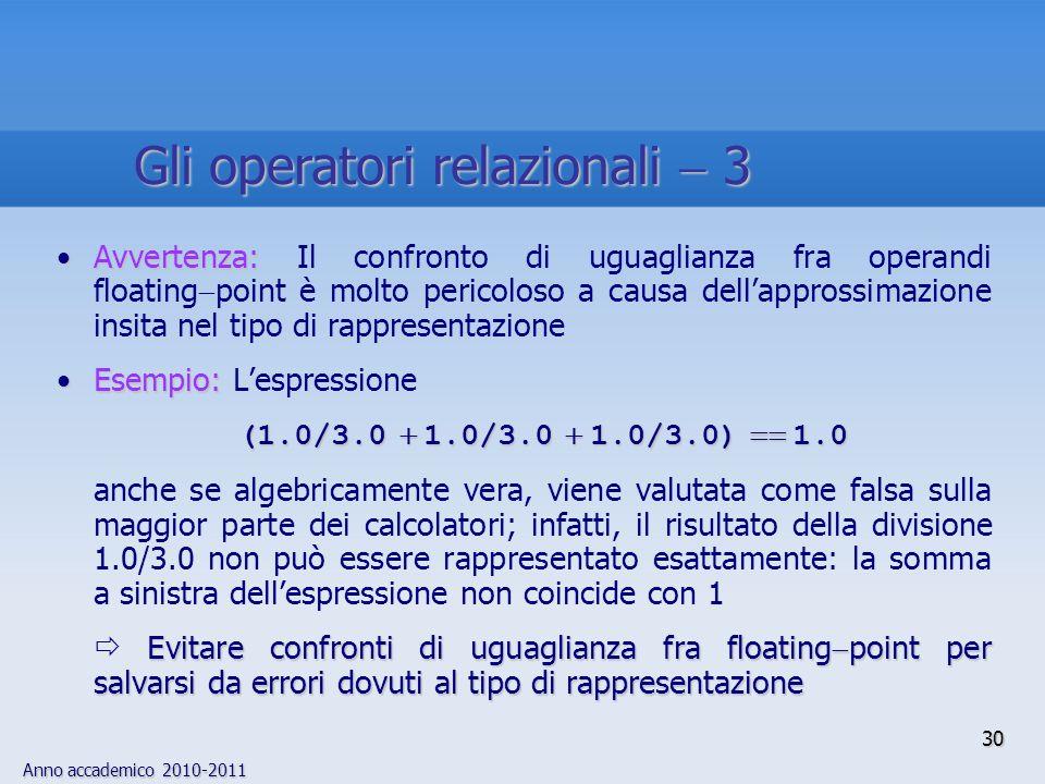 Anno accademico 2010-2011 Avvertenza:Avvertenza: Il confronto di uguaglianza fra operandi floating point è molto pericoloso a causa dellapprossimazione insita nel tipo di rappresentazione Esempio:Esempio: Lespressione (1.0/3.0 1.0/3.0 1.0/3.0) 1.0 anche se algebricamente vera, viene valutata come falsa sulla maggior parte dei calcolatori; infatti, il risultato della divisione 1.0/3.0 non può essere rappresentato esattamente: la somma a sinistra dellespressione non coincide con 1 Evitare confronti di uguaglianza fra floating point per salvarsi da errori dovuti al tipo di rappresentazione 30 Gli operatori relazionali 3