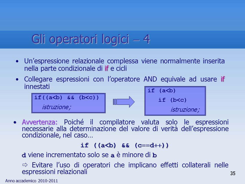 Anno accademico 2010-2011 Avvertenza:Avvertenza: Poiché il compilatore valuta solo le espressioni necessarie alla determinazione del valore di verità dellespressione condizionale, nel caso… if ((a<b) && (c d )) dab d viene incrementato solo se a è minore di b Evitare luso di operatori che implicano effetti collaterali nelle espressioni relazionali ifUnespressione relazionale complessa viene normalmente inserita nella parte condizionale di if e cicli ifCollegare espressioni con loperatore AND equivale ad usare if innestati if (a<b) if (b<c) istruzione ; if((a<b) && (b<c)) istruzione ; 35 Gli operatori logici 4