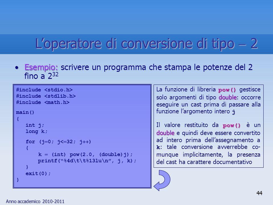 Anno accademico 2010-2011 Esempio:Esempio: scrivere un programma che stampa le potenze del 2 fino a 2 32 include main() { int j; long k; for (j 0; j< 32; j ) { k (int) pow(2.0, (double)j); printf(%4d\t\t%13lu\n, j, k); } exit(0); } pow() double j La funzione di libreria pow() gestisce solo argomenti di tipo double: occorre eseguire un cast prima di passare alla funzione largomento intero j pow() double k Il valore restituito da pow() è un double e quindi deve essere convertito ad intero prima dellassegnamento a k : tale conversione avverrebbe co- munque implicitamente, la presenza del cast ha carattere documentativo 44 Loperatore di conversione di tipo 2