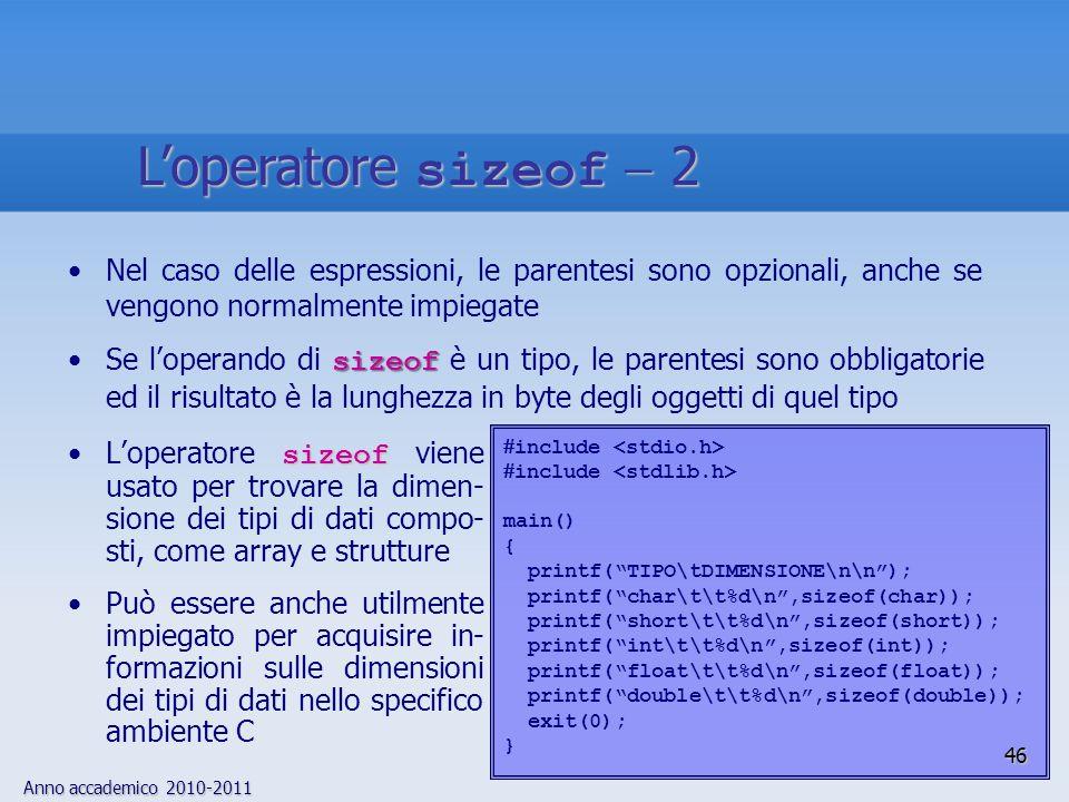 Anno accademico 2010-2011 sizeofLoperatore sizeof viene usato per trovare la dimen- sione dei tipi di dati compo- sti, come array e strutture Può essere anche utilmente impiegato per acquisire in- formazioni sulle dimensioni dei tipi di dati nello specifico ambiente C Nel caso delle espressioni, le parentesi sono opzionali, anche se vengono normalmente impiegate sizeofSe loperando di sizeof è un tipo, le parentesi sono obbligatorie ed il risultato è la lunghezza in byte degli oggetti di quel tipo include main() { printf(TIPO\tDIMENSIONE\n\n); printf(char\t\t%d\n,sizeof(char)); printf(short\t\t%d\n,sizeof(short)); printf(int\t\t%d\n,sizeof(int)); printf(float\t\t%d\n,sizeof(float)); printf(double\t\t%d\n,sizeof(double)); exit(0); } 46 Loperatore sizeof 2