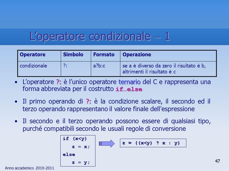 Anno accademico 2010-2011 OperatoreSimboloFormatoOperazione condizionale :a b:cse a è diverso da zero il risultato è b, altrimenti il risultato è c : ternario if…elseLoperatore : è lunico operatore ternario del C e rappresenta una forma abbreviata per il costrutto if…else :Il primo operando di : è la condizione scalare, il secondo ed il terzo operando rappresentano il valore finale dellespressione Il secondo e il terzo operando possono essere di qualsiasi tipo, purché compatibili secondo le usuali regole di conversione z = ((x<y) .