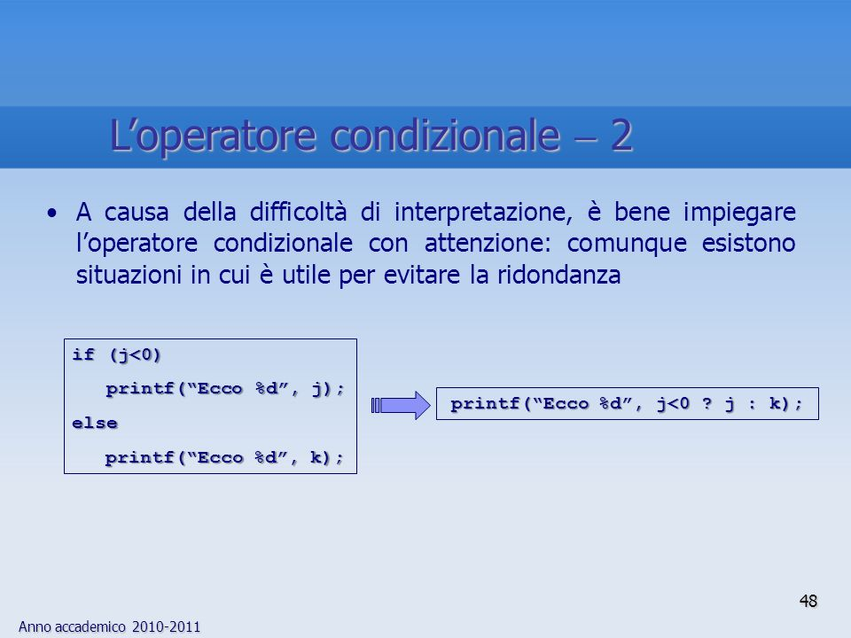 Anno accademico 2010-2011 A causa della difficoltà di interpretazione, è bene impiegare loperatore condizionale con attenzione: comunque esistono situazioni in cui è utile per evitare la ridondanza printf(Ecco %d, j<0 .