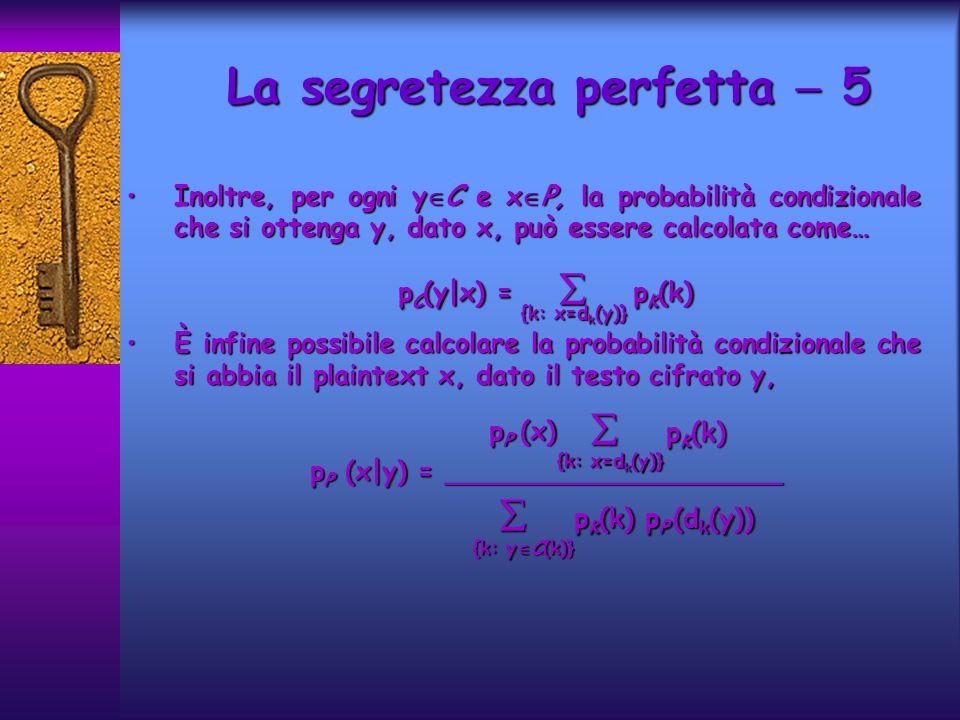 Inoltre, per ogni y C e x P, la probabilità condizionale che si ottenga y, dato x, può essere calcolata come…Inoltre, per ogni y C e x P, la probabilità condizionale che si ottenga y, dato x, può essere calcolata come… p C (y|x) = p K (k) p C (y|x) = p K (k) È infine possibile calcolare la probabilità condizionale che si abbia il plaintext x, dato il testo cifrato y,È infine possibile calcolare la probabilità condizionale che si abbia il plaintext x, dato il testo cifrato y, p P (x|y) = ____________________ p P (x|y) = ____________________ La segretezza perfetta 5 {k: x=d k (y)} p P (x) p K (k) p K (k) p K (k) p P (d k (y)) p K (k) p P (d k (y)) {k: y C(k)} {k: x=d k (y)}