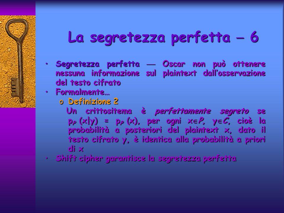 Segretezza perfetta Oscar non può ottenere nessuna informazione sul plaintext dallosservazione del testo cifratoSegretezza perfetta Oscar non può ottenere nessuna informazione sul plaintext dallosservazione del testo cifrato Formalmente…Formalmente… oDefinizione 2 Un crittositema è perfettamente segreto se p P (x|y) = p P (x), per ogni x P, y C, cioè la probabilità a posteriori del plaintext x, dato il testo cifrato y, è identica alla probabilità a priori di x Un crittositema è perfettamente segreto se p P (x|y) = p P (x), per ogni x P, y C, cioè la probabilità a posteriori del plaintext x, dato il testo cifrato y, è identica alla probabilità a priori di x Shift cipher garantisce la segretezza perfettaShift cipher garantisce la segretezza perfetta La segretezza perfetta 6