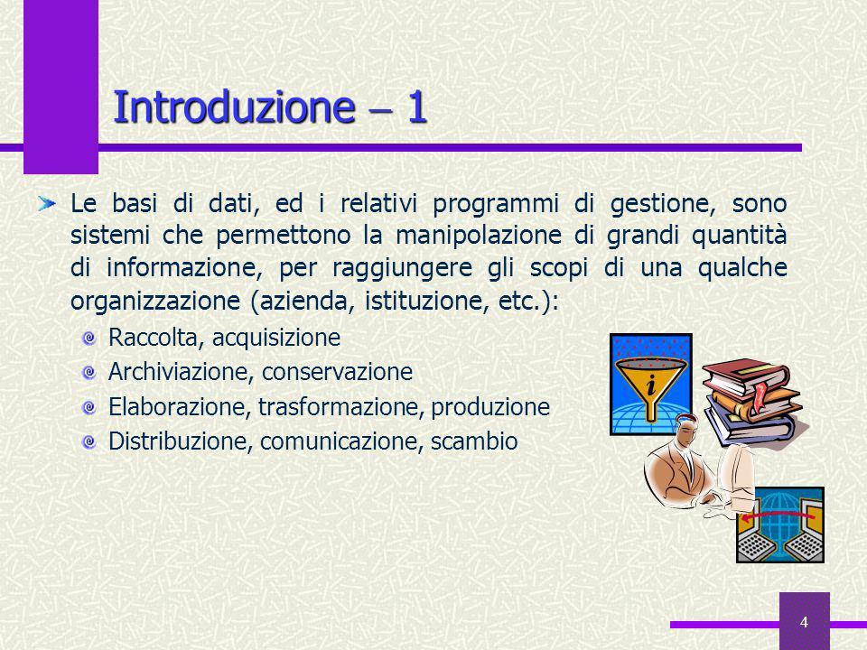 4 Introduzione 1 Le basi di dati, ed i relativi programmi di gestione, sono sistemi che permettono la manipolazione di grandi quantità di informazione