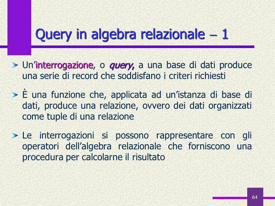 64 Query in algebra relazionale 1 interrogazione query, Uninterrogazione, o query, a una base di dati produce una serie di record che soddisfano i cri