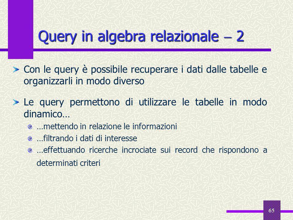 65 Query in algebra relazionale 2 Con le query è possibile recuperare i dati dalle tabelle e organizzarli in modo diverso Le query permettono di utili