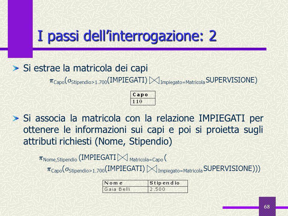 68 I passi dellinterrogazione: 2 Si estrae la matricola dei capi Si associa la matricola con la relazione IMPIEGATI per ottenere le informazioni sui c